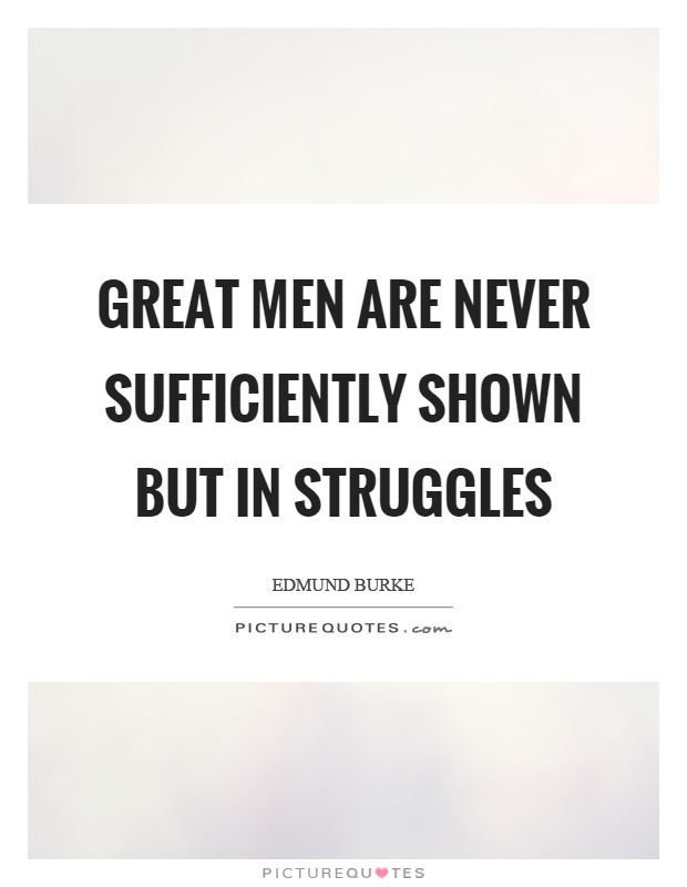 Great men are never sufficiently shown but in struggles Picture Quote #1