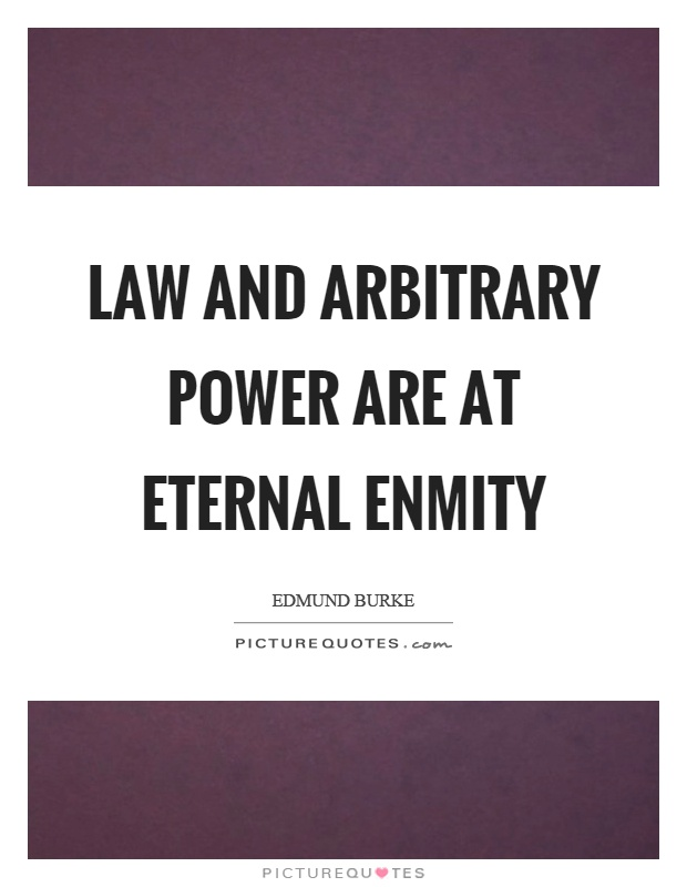 Law and arbitrary power are at eternal enmity Picture Quote #1