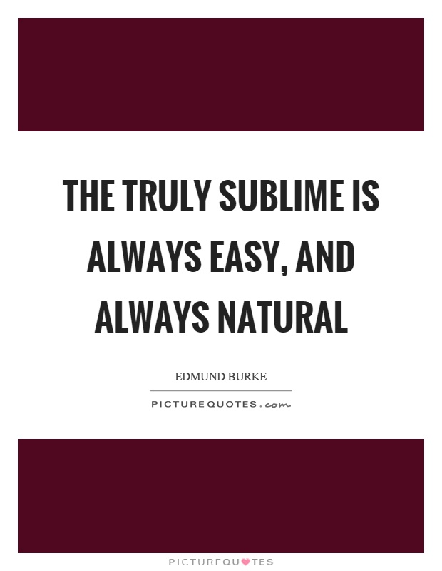 The truly sublime is always easy, and always natural Picture Quote #1