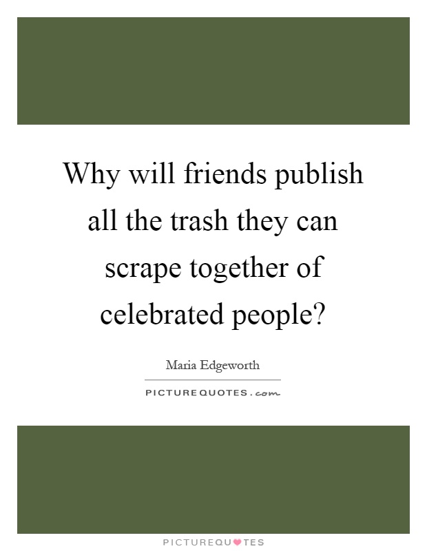 Why will friends publish all the trash they can scrape together of celebrated people? Picture Quote #1