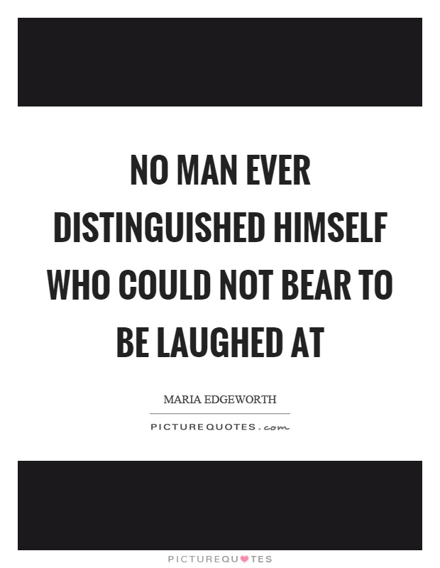 No man ever distinguished himself who could not bear to be laughed at Picture Quote #1