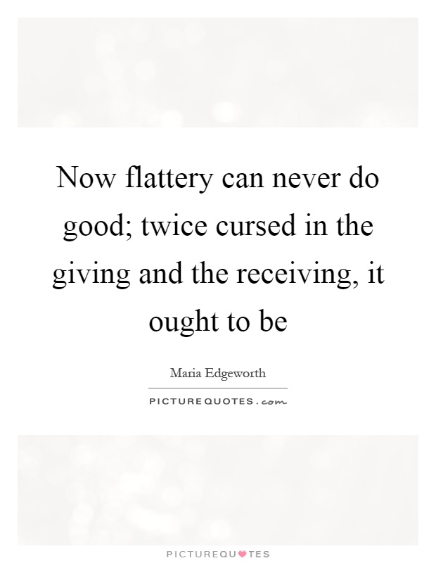 Now flattery can never do good; twice cursed in the giving and the receiving, it ought to be Picture Quote #1
