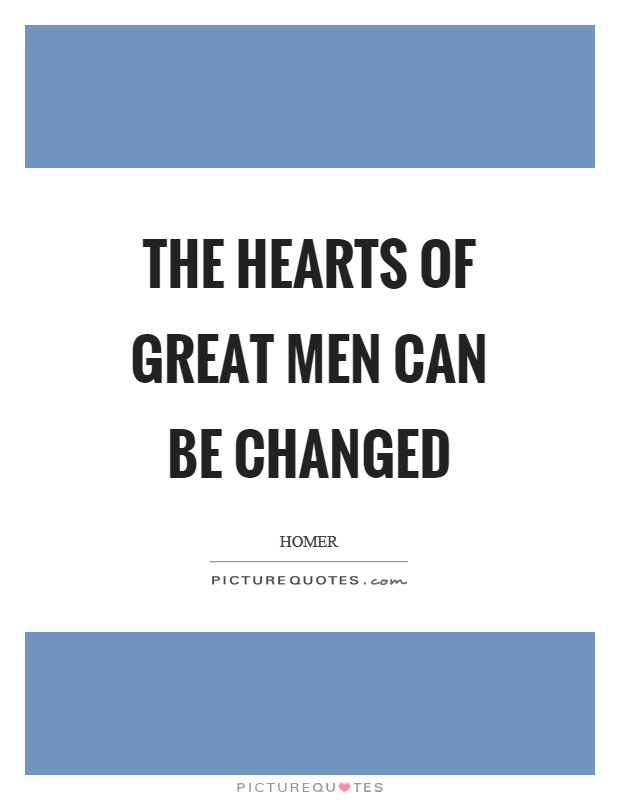 The hearts of great men can be changed Picture Quote #1