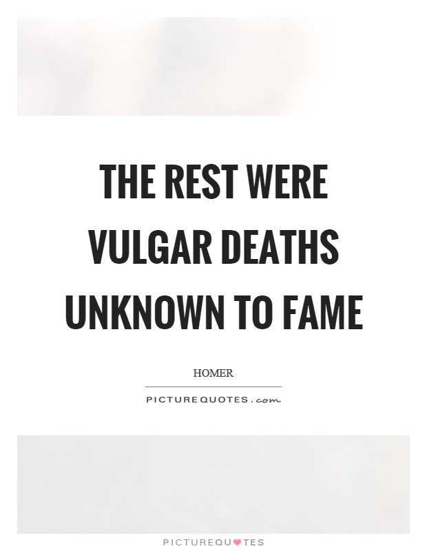 The rest were vulgar deaths unknown to fame Picture Quote #1