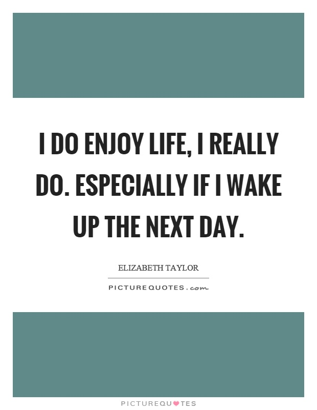I do enjoy life, I really do. Especially if I wake up the next day Picture Quote #1
