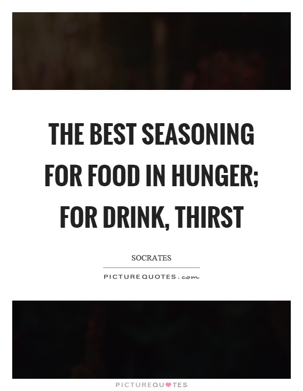 The best seasoning for food in hunger; for drink, thirst Picture Quote #1