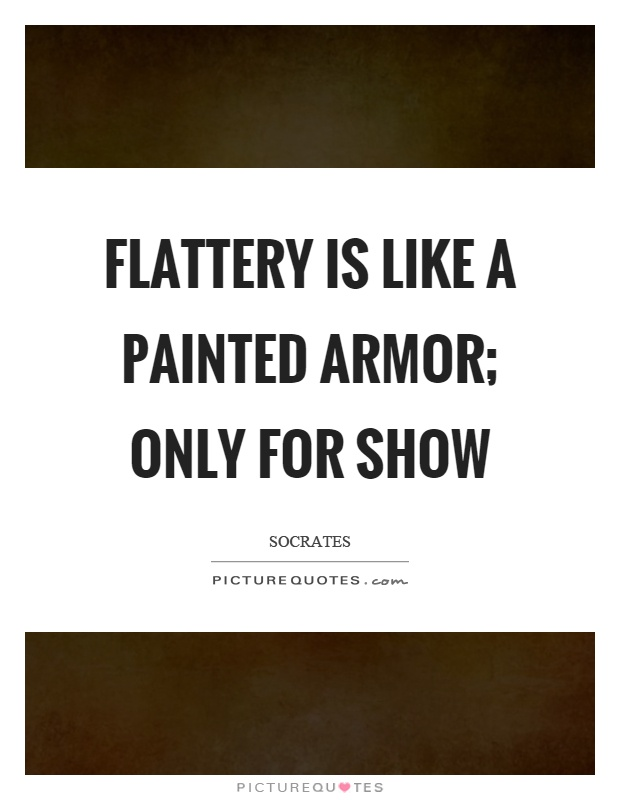 Flattery is like a painted armor; only for show Picture Quote #1
