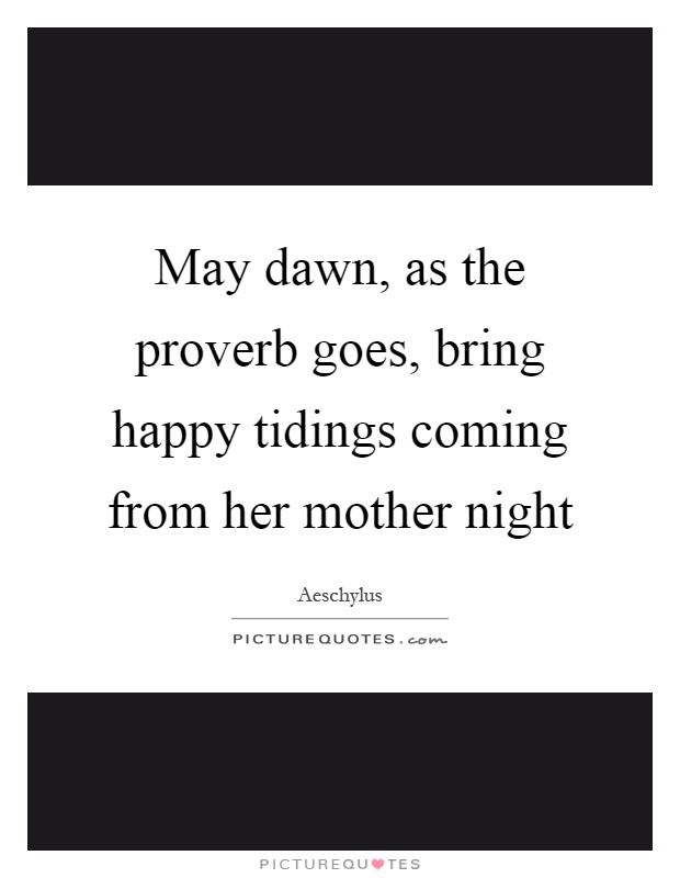 May dawn, as the proverb goes, bring happy tidings coming from her mother night Picture Quote #1