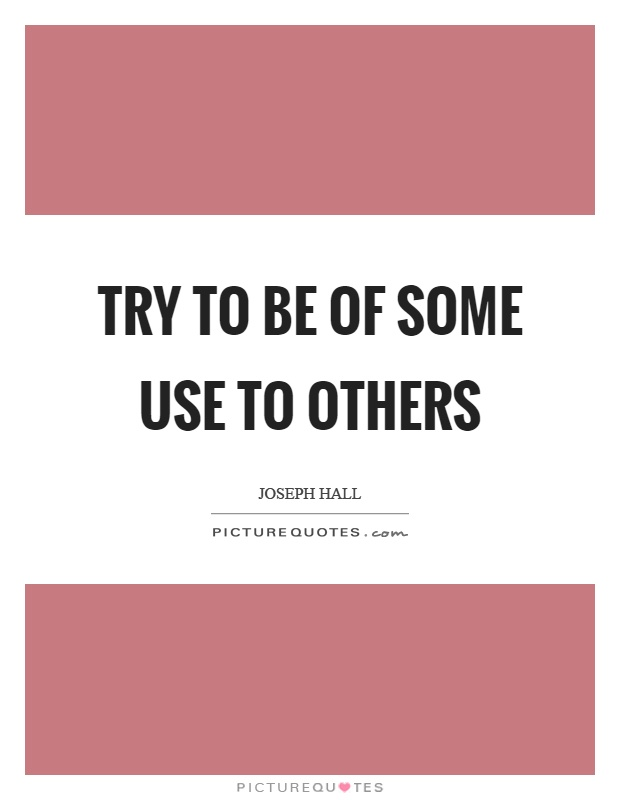 Try to be of some use to others Picture Quote #1