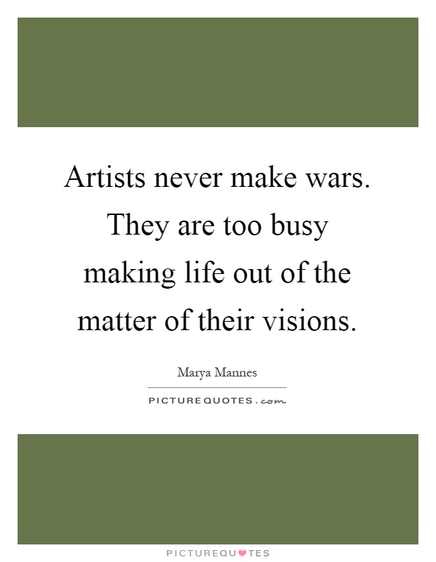 Artists never make wars. They are too busy making life out of the matter of their visions Picture Quote #1