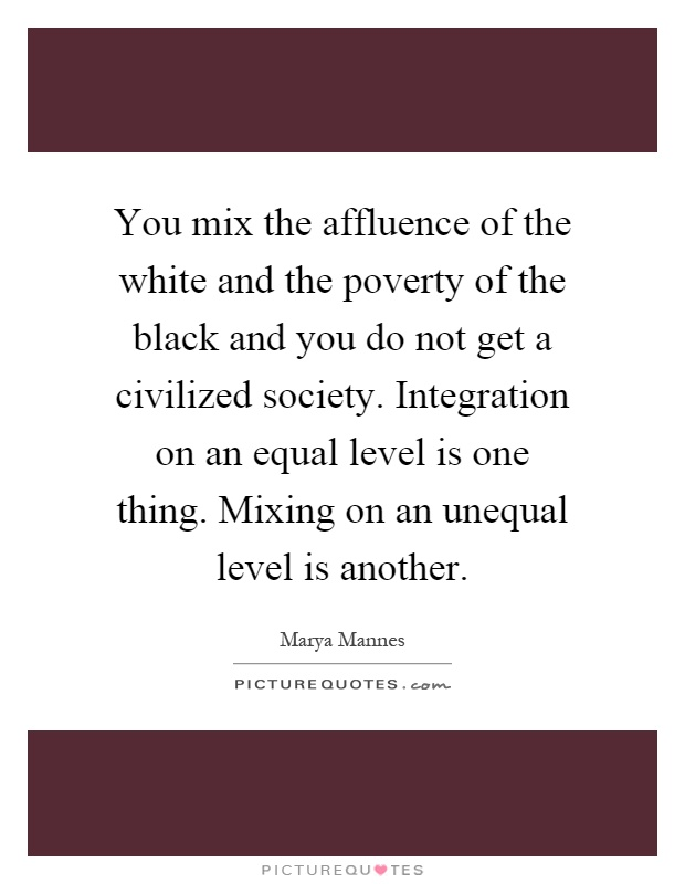 You mix the affluence of the white and the poverty of the black and you do not get a civilized society. Integration on an equal level is one thing. Mixing on an unequal level is another Picture Quote #1