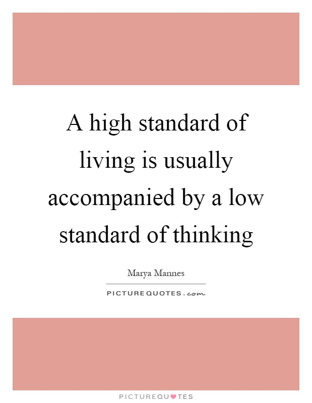 A high standard of living is usually accompanied by a low standard of thinking Picture Quote #1