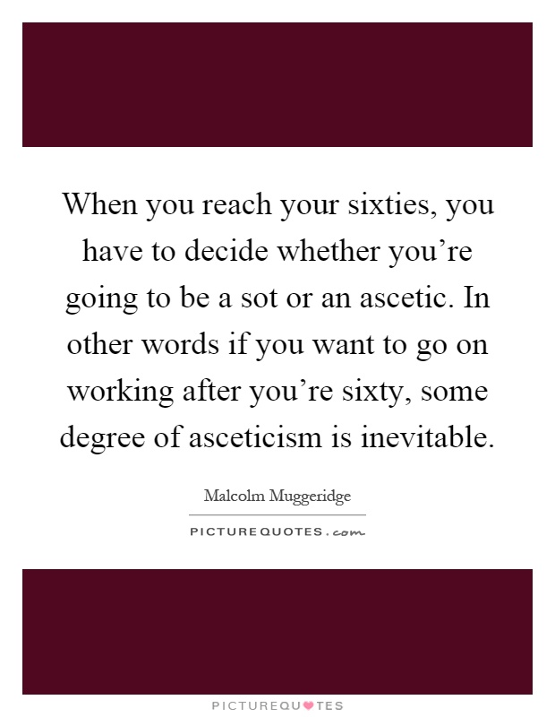 When you reach your sixties, you have to decide whether you're going to be a sot or an ascetic. In other words if you want to go on working after you're sixty, some degree of asceticism is inevitable Picture Quote #1