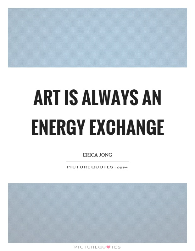 Art is always an energy exchange Picture Quote #1
