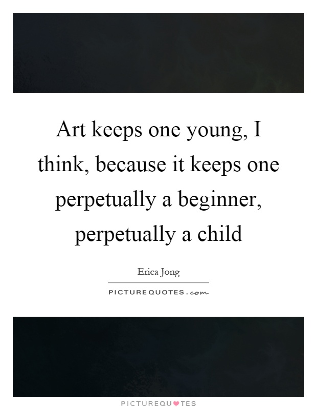 Art keeps one young, I think, because it keeps one perpetually a beginner, perpetually a child Picture Quote #1