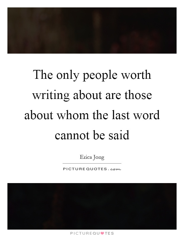 The only people worth writing about are those about whom the last word cannot be said Picture Quote #1