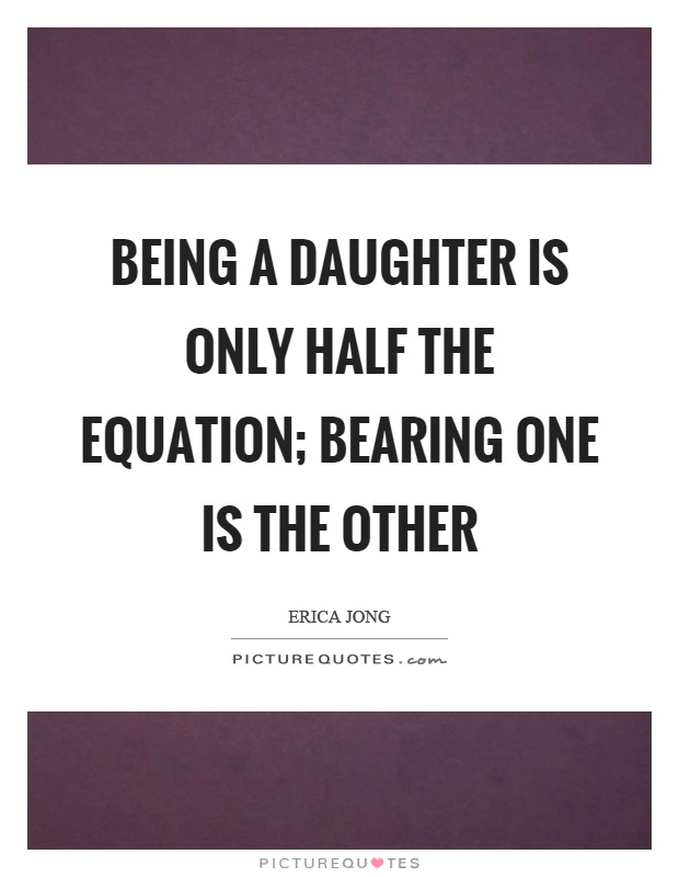 Being a daughter is only half the equation; bearing one is the other Picture Quote #1
