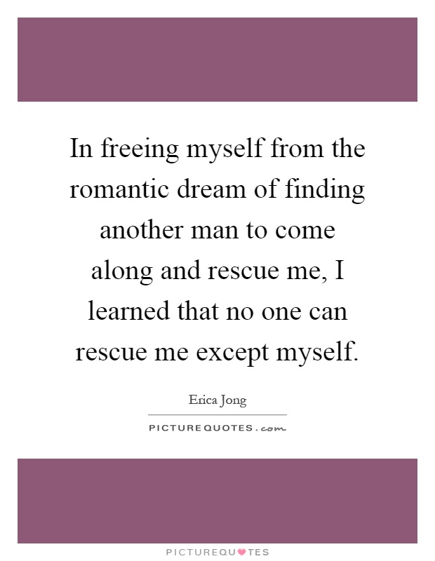 In freeing myself from the romantic dream of finding another man to come along and rescue me, I learned that no one can rescue me except myself Picture Quote #1