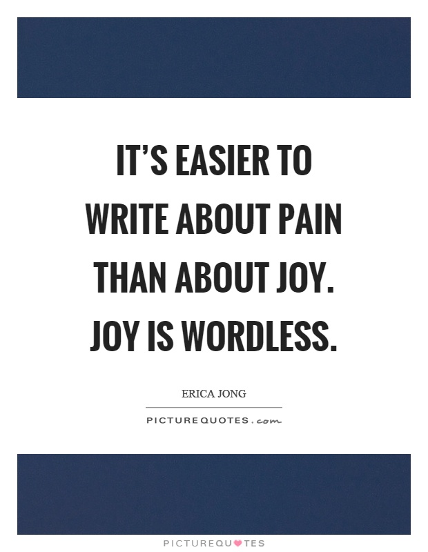 It's easier to write about pain than about joy. Joy is wordless Picture Quote #1