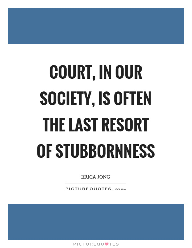 Court, in our society, is often the last resort of stubbornness Picture Quote #1