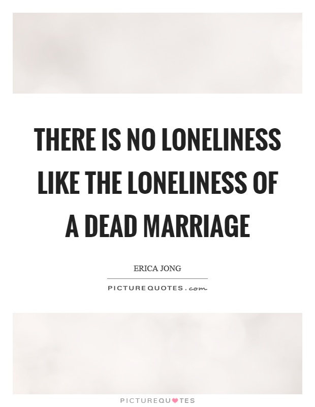 There is no loneliness like the loneliness of a dead marriage Picture Quote #1