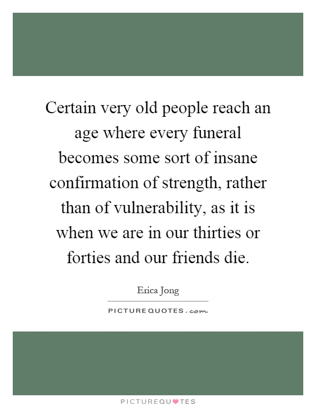 Certain very old people reach an age where every funeral becomes some sort of insane confirmation of strength, rather than of vulnerability, as it is when we are in our thirties or forties and our friends die Picture Quote #1