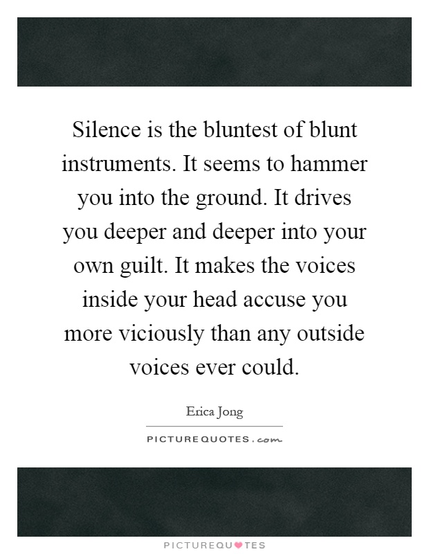 Silence is the bluntest of blunt instruments. It seems to hammer you into the ground. It drives you deeper and deeper into your own guilt. It makes the voices inside your head accuse you more viciously than any outside voices ever could Picture Quote #1