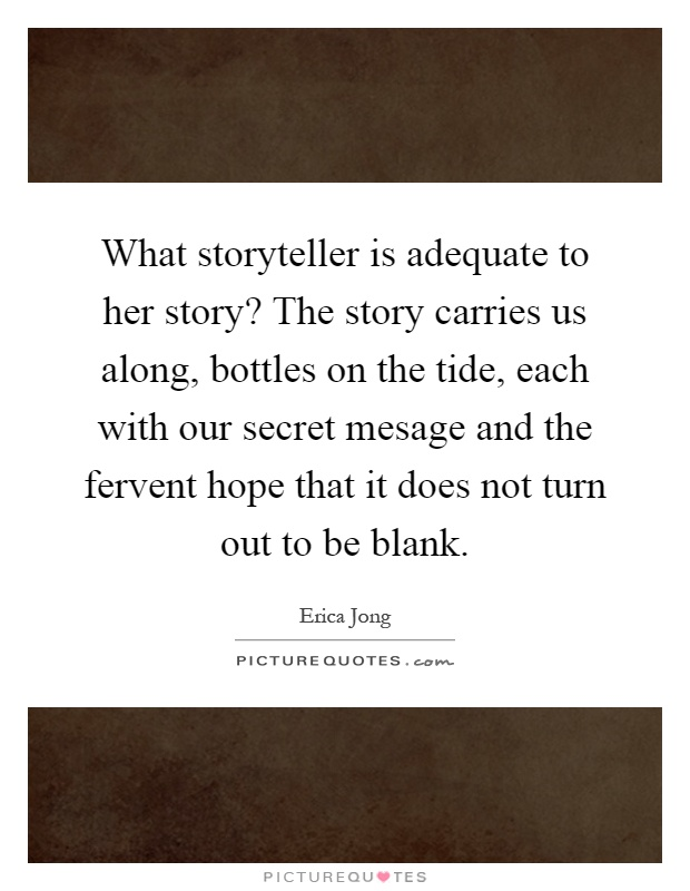 What storyteller is adequate to her story? The story carries us along, bottles on the tide, each with our secret mesage and the fervent hope that it does not turn out to be blank Picture Quote #1