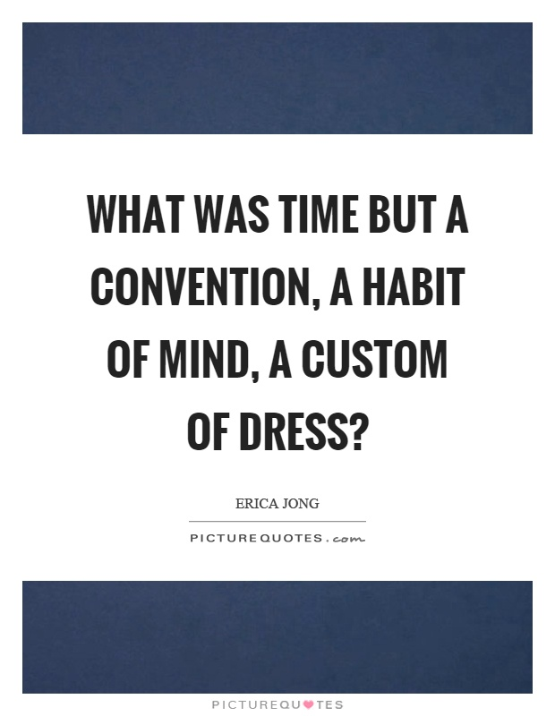What was time but a convention, a habit of mind, a custom of dress? Picture Quote #1