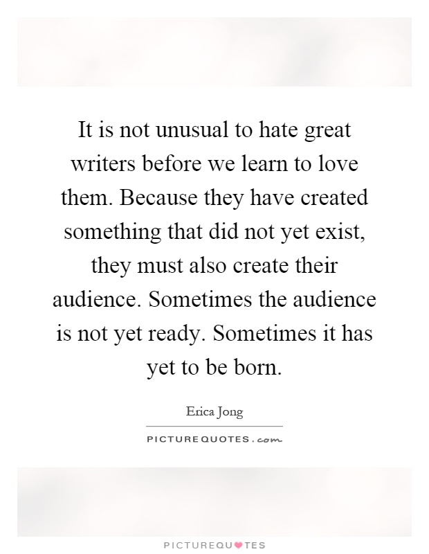 It is not unusual to hate great writers before we learn to love them. Because they have created something that did not yet exist, they must also create their audience. Sometimes the audience is not yet ready. Sometimes it has yet to be born Picture Quote #1