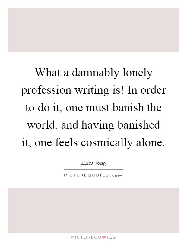 What a damnably lonely profession writing is! In order to do it, one must banish the world, and having banished it, one feels cosmically alone Picture Quote #1