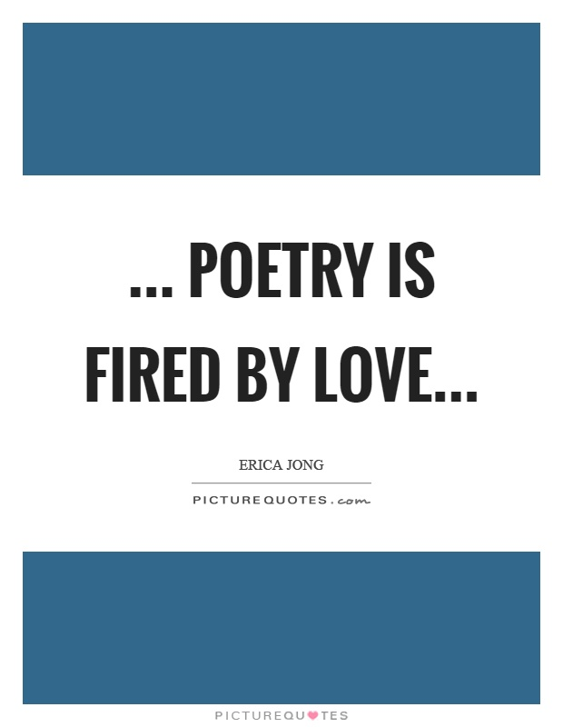 ... poetry is fired by love Picture Quote #1