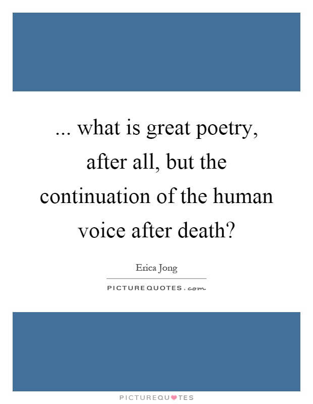 ... what is great poetry, after all, but the continuation of the human voice after death? Picture Quote #1