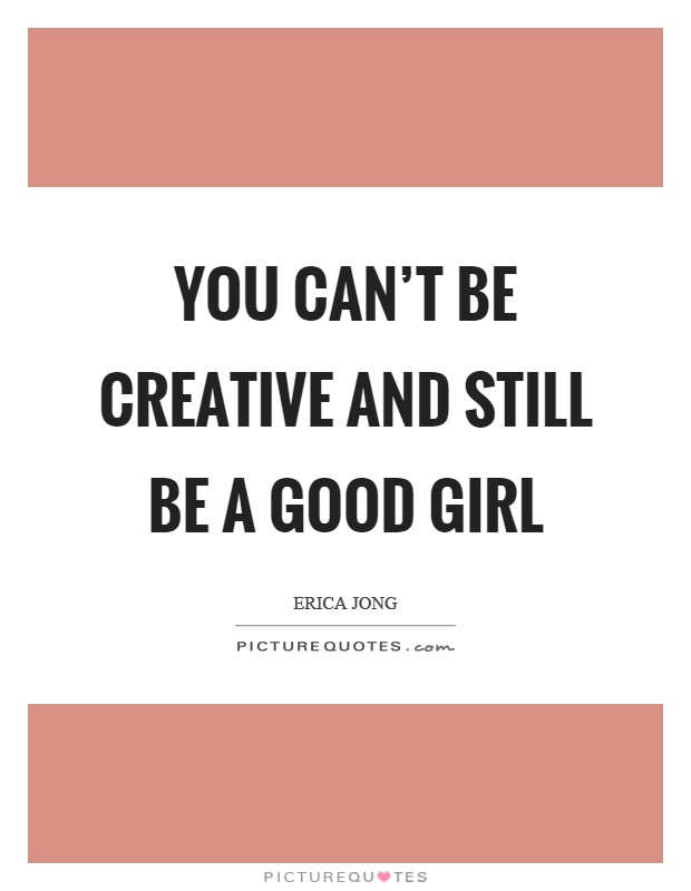 You can't be creative and still be a good girl Picture Quote #1