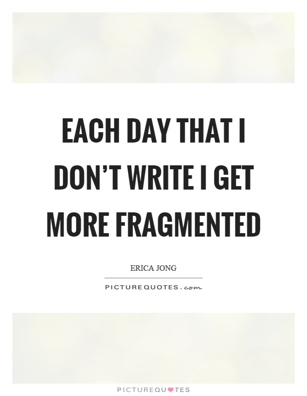Each day that I don't write I get more fragmented Picture Quote #1