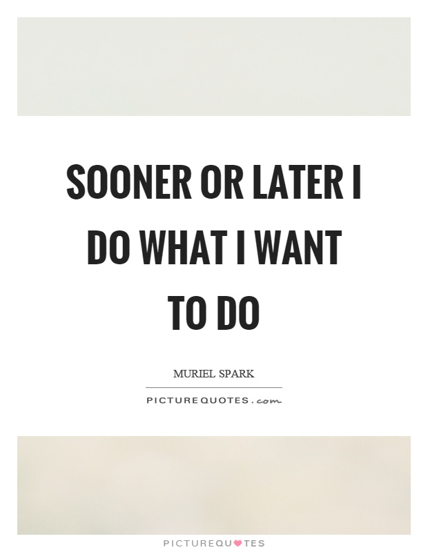 Sooner or later I do what I want to do Picture Quote #1