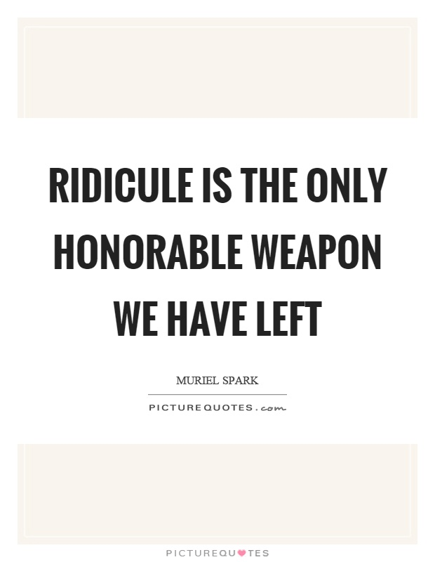 Ridicule is the only honorable weapon we have left Picture Quote #1