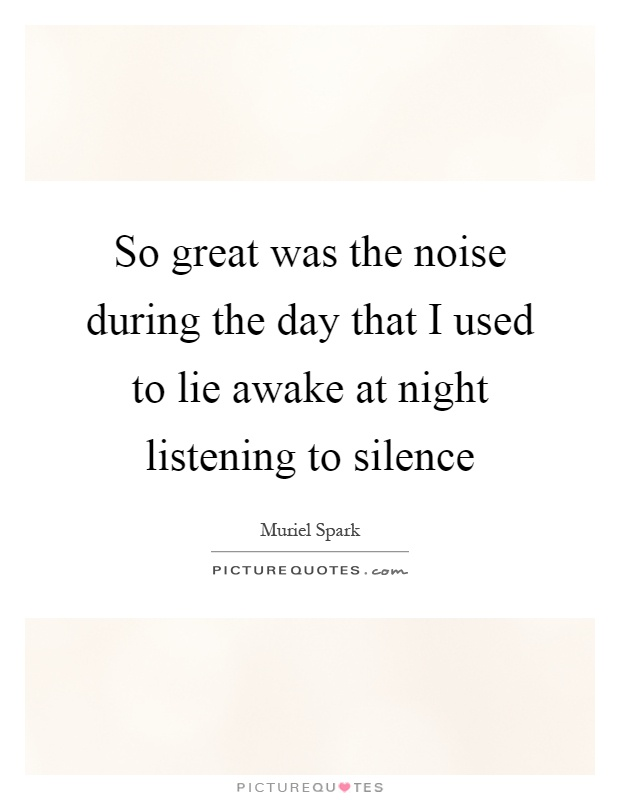 So great was the noise during the day that I used to lie awake at night listening to silence Picture Quote #1