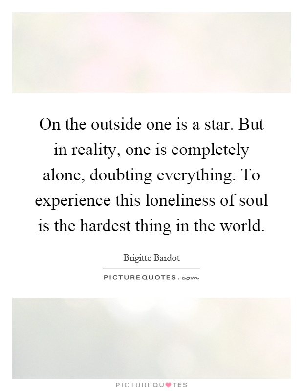On the outside one is a star. But in reality, one is completely alone, doubting everything. To experience this loneliness of soul is the hardest thing in the world Picture Quote #1