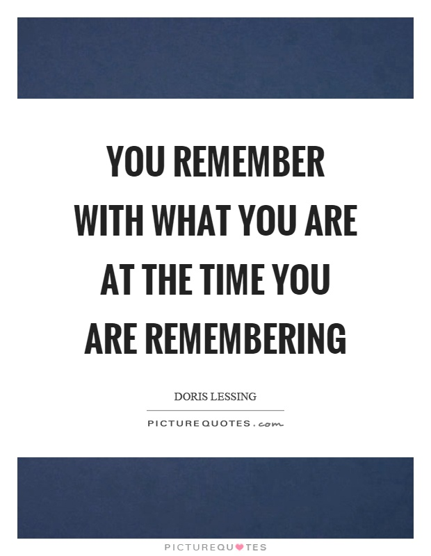 You remember with what you are at the time you are remembering Picture Quote #1