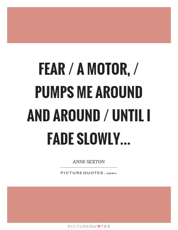 Fear / a motor, / pumps me around and around / until I fade slowly Picture Quote #1