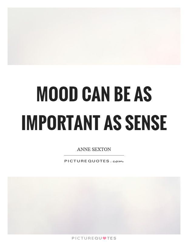 Mood can be as important as sense Picture Quote #1