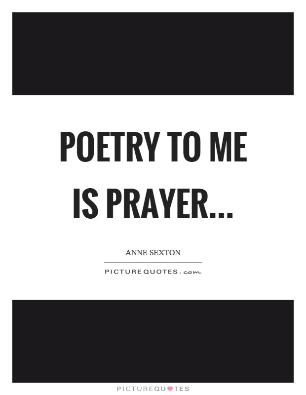 Poetry to me is prayer Picture Quote #1