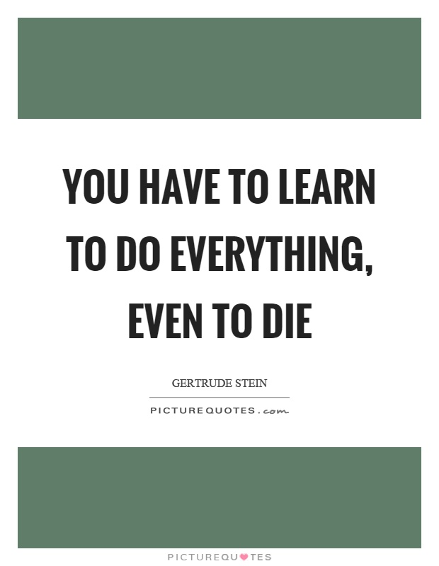 You have to learn to do everything, even to die Picture Quote #1