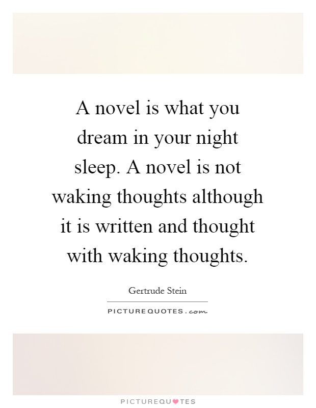 A novel is what you dream in your night sleep. A novel is not waking thoughts although it is written and thought with waking thoughts Picture Quote #1