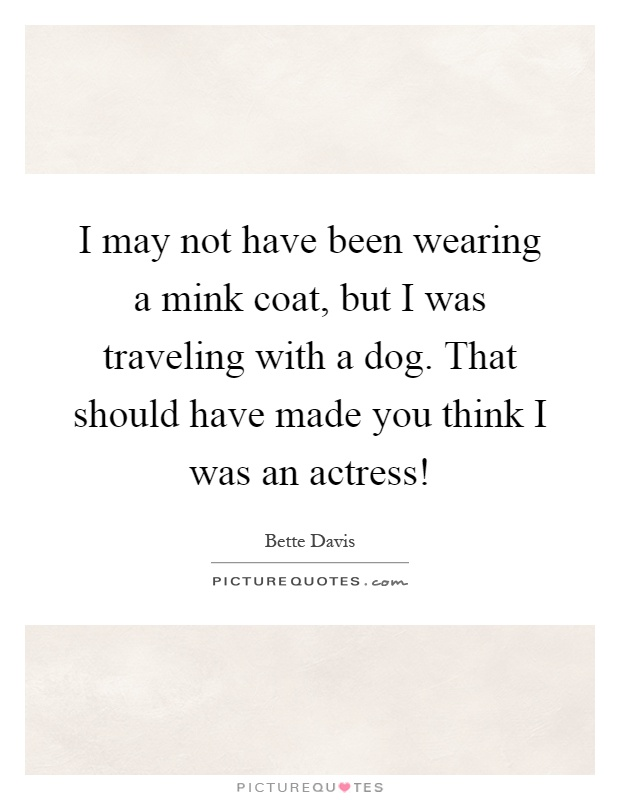 I may not have been wearing a mink coat, but I was traveling with a dog. That should have made you think I was an actress! Picture Quote #1