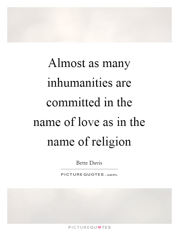 Almost as many inhumanities are committed in the name of love as in the name of religion Picture Quote #1