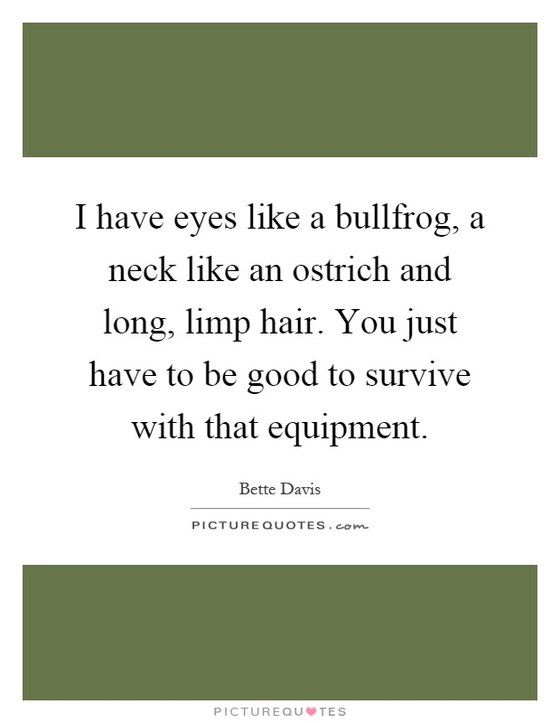 I have eyes like a bullfrog, a neck like an ostrich and long, limp hair. You just have to be good to survive with that equipment Picture Quote #1