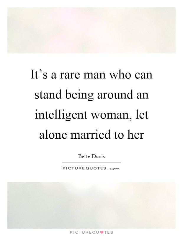 It's a rare man who can stand being around an intelligent woman, let alone married to her Picture Quote #1