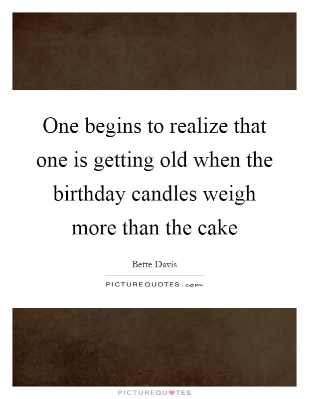 One begins to realize that one is getting old when the birthday candles weigh more than the cake Picture Quote #1